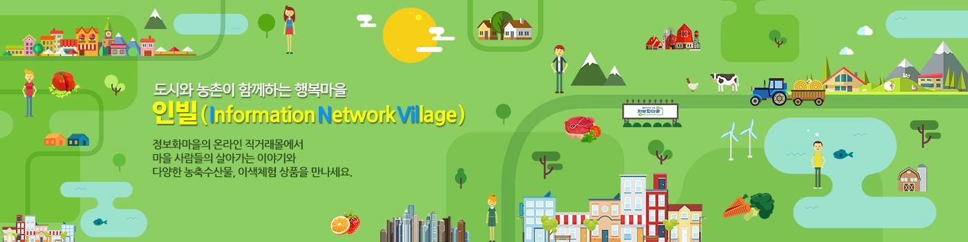 도시와 농촌이 함께하는 행복마을 인빌(Information Network Village) 정보화마을의 온라인 직거래몰에서 마을 사람들의 살아가는 이야기와 다양한 농축수산물, 이색체험 상품을 만나세요.